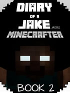Minecraft: Diary of a Jake Minecrafter Book 2: (Unofficial Minecraft Book) by Gold KID