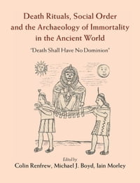 Death Rituals, Social Order and the Archaeology of Immortality in the Ancient World: 'Death Shall…