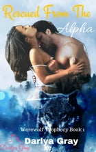 Rescued From The Alpha: Werewolf Prophecy, #1 by Darlya Gray