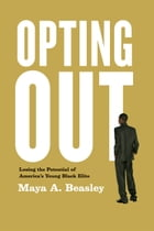 Opting Out: Losing the Potential of America's Young Black Elite by Maya A. Beasley
