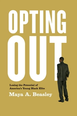 Book Opting Out: Losing the Potential of America's Young Black Elite by Maya A. Beasley