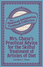 Mrs. Chase's Practical Advice for the Skilful Treatment of Articles of Diet by Caroline L. Chase
