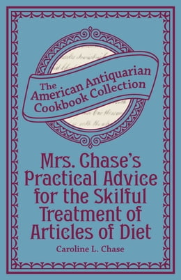 Book Mrs. Chase's Practical Advice for the Skilful Treatment of Articles of Diet by Caroline L. Chase