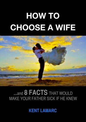 How to Choose a Wife: ?and 8 facts that would make your father sick if he knew