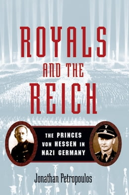 Book Royals and the Reich:The Princes von Hessen in Nazi Germany: The Princes von Hessen in Nazi Germany by Jonathan Petropoulos