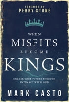 When Misfits Become Kings: Unlock Your Future Through Intimacy With God by Mark Casto
