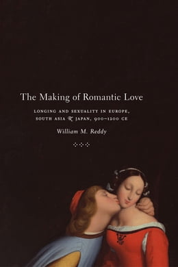 Book The Making of Romantic Love: Longing and Sexuality in Europe, South Asia, and Japan, 900-1200 CE by William M. Reddy