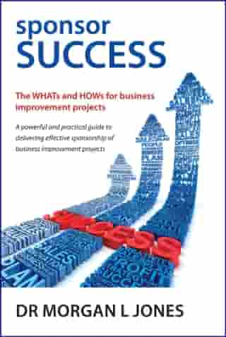 sponsor SUCCESS - The WHATs and HOWs for business improvement projects by Mr Morgan L Jones