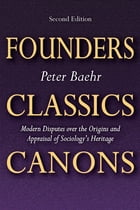 Founders, Classics, Canons: Modern Disputes over the Origins and Appraisal of Sociologys Heritage