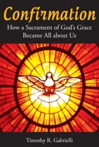 Confirmation: How a Sacrament of God's Grace Became All about Us by Timothy   R. Gabrielli