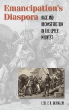 Emancipation's Diaspora: Race and Reconstruction in the Upper Midwest by Leslie A. Schwalm