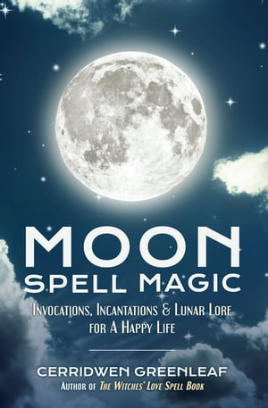 Moon Spell Magic: Invocations, Incantations & Lunar Lore for A Happy Life by Cerridwen Greenleaf