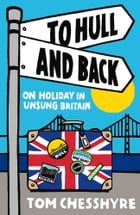 To Hull and Back: On Holiday in Unsung Britain by Tom Chesshyre
