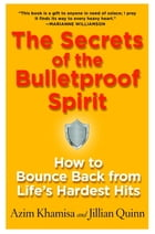 The Secrets of the Bulletproof Spirit: How to Bounce Back from Life's Hardest Hits by Azim Khamisa