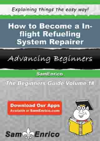 How to Become a In-flight Refueling System Repairer: How to Become a In-flight Refueling System Repairer by Hortensia Pham