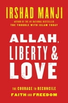Allah, Liberty & Love: The Courage to Reconcile Faith and Freedom by Irshad Manji