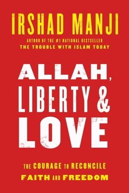 Book Allah, Liberty & Love: The Courage to Reconcile Faith and Freedom by Irshad Manji