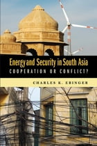 Energy and Security in South Asia: Cooperation or Conflict? by Charles K. Ebinger