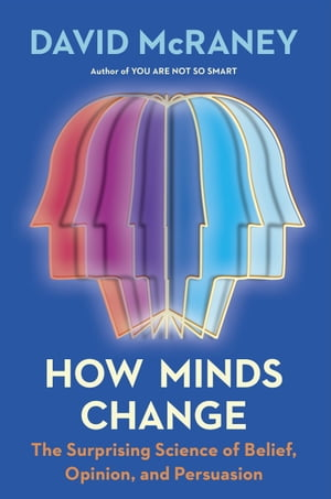 How Minds Change: The Surprising Science of Belief, Opinion, and Persuasion