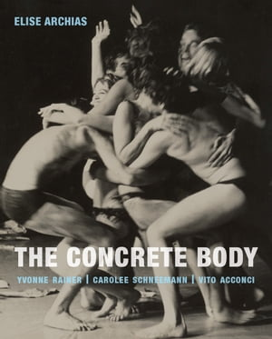 The Concrete Body Yvonne Rainer,  Carolee Schneemann,  Vito Acconci