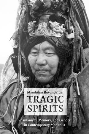 Tragic Spirits Shamanism,  Memory,  and Gender in Contemporary Mongolia