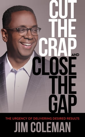 Cut the Crap and Close the Gap: The Urgency of Delivering Desired Results by Jim Coleman
