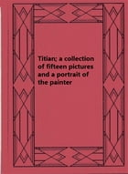 Titian; a collection of fifteen pictures and a portrait of the painter by Estelle Hurll