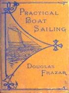 Practical Boat-sailing [Illustrated]: A Concise and Simple Treatise on the Management of Small Boats and Yachts under All Conditions, with by Douglas Frazar