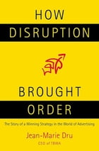 How Disruption Brought Order: The Story of a Winning Strategy in the World of Advertising by Jean-Marie Dru