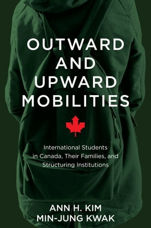Outward and Upward Mobilities: International Students in Canada, Their Families, and Structuring Institutions by Ann Kim