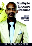 MULTIPLE INCOME STREAMS: Seven inspirational secrets to success by Dr Tabeho Mmethi