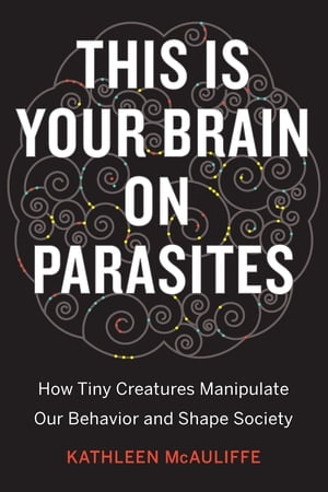 This Is Your Brain on Parasites How Tiny Creatures Manipulate Our Behavior and Shape Society