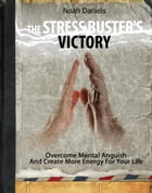 The Stress Buster's Victory: Overcome Mental Anguish And Create More Energy For Your Life by Noah Daniels