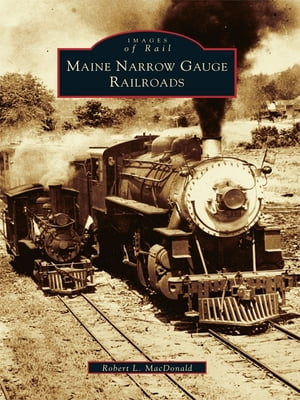 Maine Narrow Gauge Railroads by Robert L. MacDonald