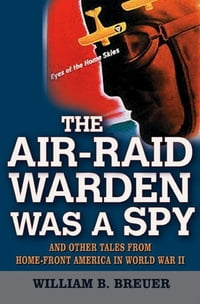 The Air-Raid Warden Was a Spy: And Other Tales from Home-Front America in World War II