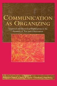 Communication as Organizing: Empirical and Theoretical Explorations in the Dynamic of Text and…
