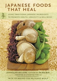Japanese Foods that Heal: Using Traditional Japanese Ingredients to Promote Health, Longevity…