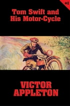 Tom Swift #1: Tom Swift and His Motor-Cycle: Fun and Adventure on the Road by Victor Appleton