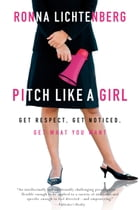 Pitch Like a Girl: Get Respect, Get Noticed, Get What You Want by Ronna Lichtenberg