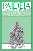 Paideia: The Ideals of Greek Culture: Volume III: The Conflict of Cultural Ideals in the Age of Plato by Werner Jaeger