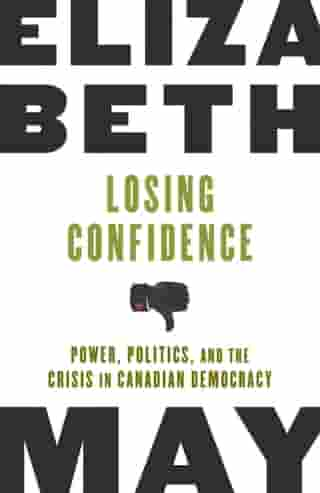 Losing Confidence: Power, Politics and the Crisis in Canadian Democracy by Elizabeth May