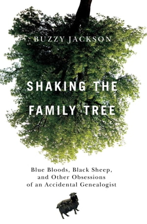 Shaking the Family Tree Blue Bloods,  Black Sheep,  and Other Obsessions of an Accidental Genealogist