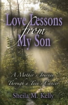 LOVE LESSONS FROM MY SON: A Mother's Journey Through a Teen's Cancer by Sheila Kelly