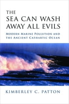 The Sea Can Wash Away All Evils: Modern Marine Pollution and the Ancient Cathartic Ocean by Kimberley Patton