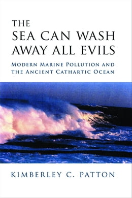 Book The Sea Can Wash Away All Evils: Modern Marine Pollution and the Ancient Cathartic Ocean by Kimberley Patton