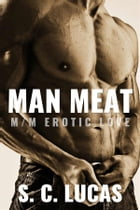 Man Meat: M/M Erotic Love: A Gay Erotic Romance by S. C. Lucas