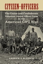 Citizen-Officers: The Union and Confederate Volunteer Junior Officer Corps in the American Civil War by Andrew S. Bledsoe