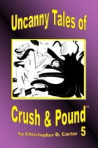 Uncanny Tales of Crush and Pound 5 by Christopher D. Carter