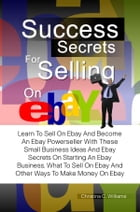 Success Secrets For Selling On eBay: Learn To Sell On Ebay And Become An Ebay Powerseller With These Small Business Ideas And Ebay Secret by Christina C. Williams