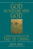 God As Nature Sees God: A Christian Reading of the Tao Te Ching by John R. Mabry